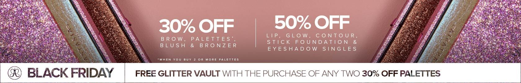 30% off Brows, Palettes, Blush and Bronzer |  50% off Lip, Glow, Contour, Stick Foundation and Eyeshadow Singles