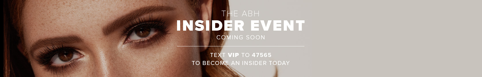 Coming Soon - VIP Insider Event Text VIP to 47565